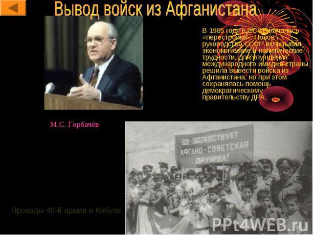 В 1985 году в СССР началась «перестройка». Новое руководство СССР испытывая экономические и политические трудности, для улучшения международного имиджа страны решила вывести войска из Афганистана, но при этом сохранялась помощь демократическому прав…