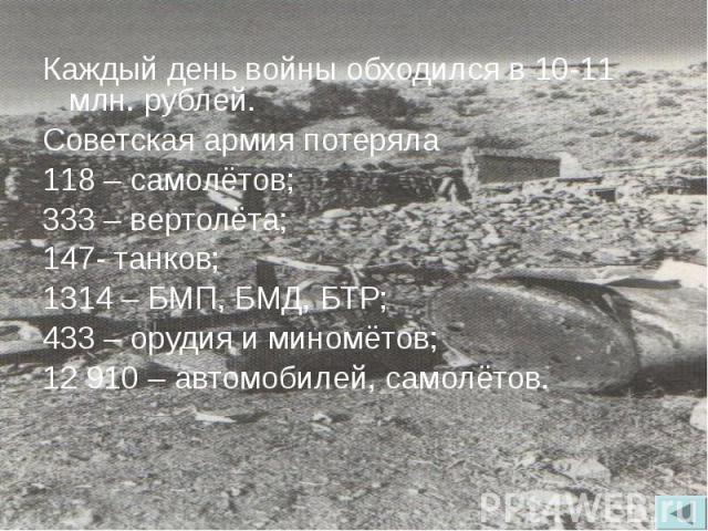 Каждый день войны обходился в 10-11 млн. рублей. Каждый день войны обходился в 10-11 млн. рублей. Советская армия потеряла 118 – самолётов; 333 – вертолёта; 147- танков; 1314 – БМП, БМД, БТР; 433 – орудия и миномётов; 12 910 – автомобилей, самолётов.