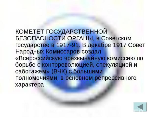 КОМЕТЕТ ГОСУДАРСТВЕННОЙ БЕЗОПАСНОСТИ ОРГАНЫ, в Советском государстве в 1917-91. В декабре 1917 Совет Народных Комиссаров создал «Всероссийскую чрезвычайную комиссию по борьбе с контрреволюцией, спекуляцией и саботажем» (ВЧК) с большими полномочиями,…