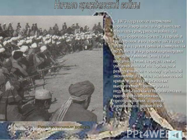 С 1973 года после свержения короля Закир-шаха в Афганистане началась гражданская война. За власть боролось более 70 партий и группировок и во апреле 1978 года к власти в стране пришли коммунисты во главе с ультрареволюционерами Тараки и Амином. Они …
