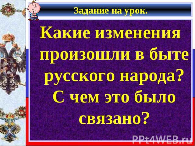 Какие изменения произошли в быте русского народа?С чем это было связано? Какие изменения произошли в быте русского народа?С чем это было связано?