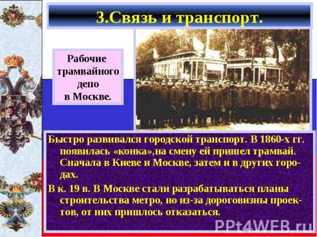 Быстро развивался городской транспорт. В 1860-х гг. появилась «конка»,на смену ей пришел трамвай. Сначала в Киеве и Москве, затем и в других горо-дах. Быстро развивался городской транспорт. В 1860-х гг. появилась «конка»,на смену ей пришел трамвай. …