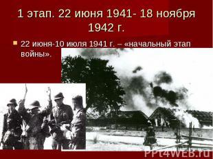 1 этап. 22 июня 1941- 18 ноября 1942 г. 22 июня-10 июля 1941 г. – «начальный эта
