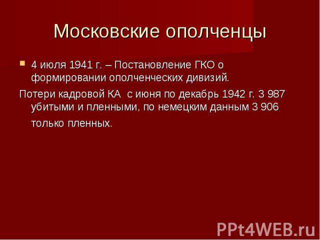 Московские ополченцы 4 июля 1941 г. – Постановление ГКО о формировании ополченческих дивизий. Потери кадровой КА с июня по декабрь 1942 г. 3 987 убитыми и пленными, по немецким данным 3 906 только пленных.