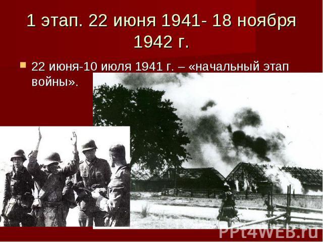 1 этап. 22 июня 1941- 18 ноября 1942 г. 22 июня-10 июля 1941 г. – «начальный этап войны».
