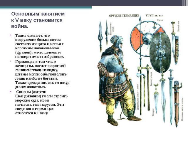 Тацит отметил, что вооружение большинства состояло из щита и копья с коротким наконечником (фрамеи); мечи, шлемы и панцири имели избранные. Тацит отметил, что вооружение большинства состояло из щита и копья с коротким наконечником (фрамеи); мечи, шл…