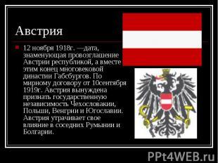 12 ноября 1918г. —дата, знаменующая провозглашение Австрии республикой, а вместе