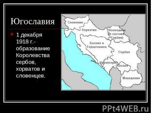 1 декабря 1918 г.- образование Королевства сербов, хорватов и словенцев. 1 декаб