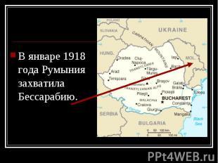 В январе 1918 года Румыния захватила Бессарабию. В январе 1918 года Румыния захв