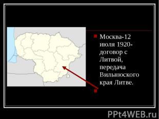 Москва-12 июля 1920- договор с Литвой, передача Вильнюского края Литве. Москва-1