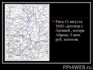 Рига-11 августа 1920 –договор с Латвией , потеря Абрене, 5 млн. руб. золотом; Ри