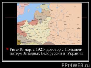 Рига-18 марта 1921- договор с Польшей- потеря Западных Белоруссии и Украины Рига
