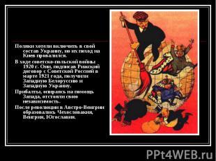 Поляки хотели включить в свой состав Украину, но их поход на Киев провалился. По