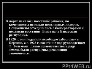 В марте началось восстание рабочих, но коммунисты не имели популярных лидеров. С