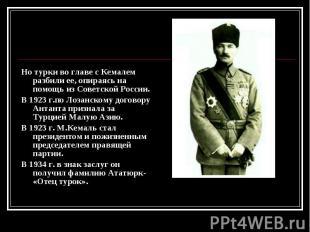 Но турки во главе с Кемалем разбили ее, опираясь на помощь из Советской России.