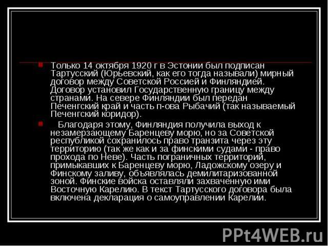 Только 14 октября 1920 г в Эстонии был подписан Тартусcкий (Юрьевский, как его тогда называли) мирный договор между Советской Россией и Финляндией. Договор установил Государственную границу между странами. На севере Финляндии был передан Печенгский …