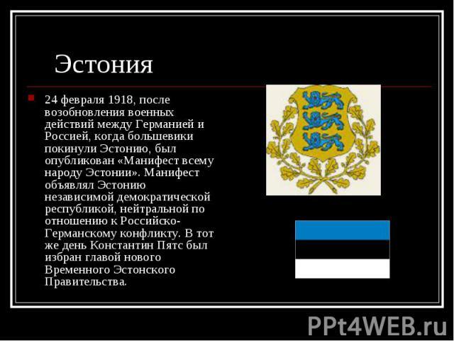 24 февраля 1918, после возобновления военных действий между Германией и Россией, когда большевики покинули Эстонию, был опубликован «Манифест всему народу Эстонии». Манифест объявлял Эстонию независимой демократической республикой, нейтральной по от…