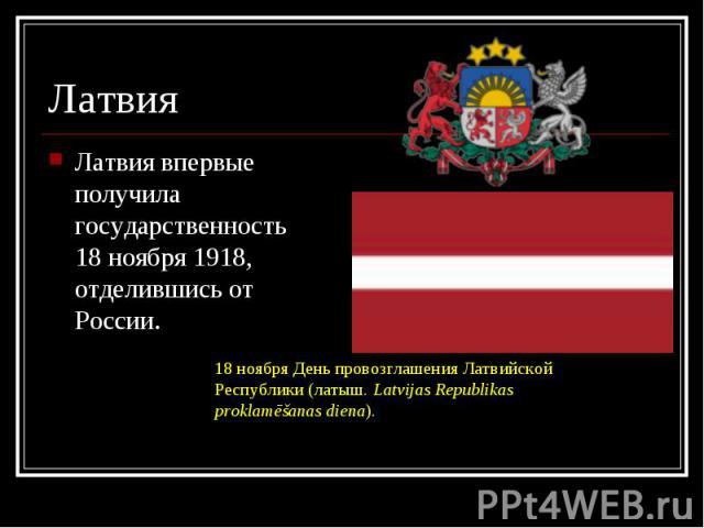 Латвия впервые получила государственность 18 ноября 1918, отделившись от России. Латвия впервые получила государственность 18 ноября 1918, отделившись от России.