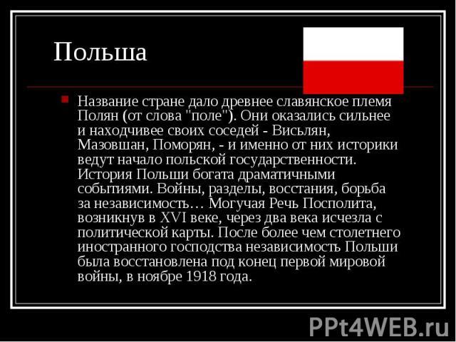 """Название стране дало древнее славянское племя Полян (от слова """"поле""""). Они оказались сильнее и находчивее своих соседей - Висьлян, Мазовшан, Поморян, - и именно от них историки ведут начало польской государственности. История Польши богата…"""