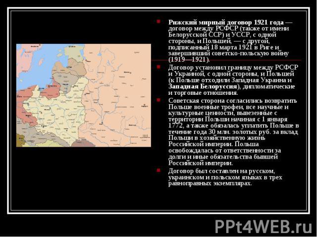 Рижский мирный договор 1921 года — договор между РСФСР (также от имени Белорусской ССР) и УССР, с одной стороны, и Польшей, — с другой, подписанный 18 марта 1921 в Риге и завершивший советско-польскую войну (1919—1921). Рижский мирный договор 1921 г…