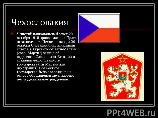Чешский национальный совет 28 октября 1918 провозгласил в Праге независимость Чехословакии, а 30 октября Словацкий национальный совет в г.Турчански-Свети-Мартин (совр. Мартин) заявил об отделении Словакии от Венгрии и создании чехословацкого государ…
