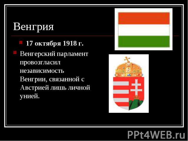 17 октября 1918 г. 17 октября 1918 г. Венгерский парламент провозгласил независимость Венгрии, связанной с Австрией лишь личной унией.