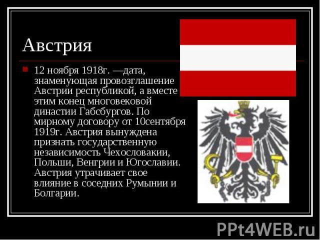 12 ноября 1918г. —дата, знаменующая провозглашение Австрии республикой, а вместе с этим конец многовековой династии Габсбургов. По мирному договору от 10сентября 1919г. Австрия вынуждена признать государственную независимость Чехословакии, Польши, В…
