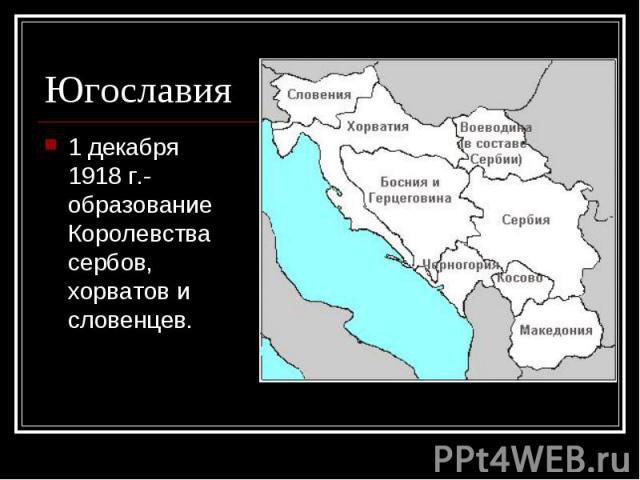 1 декабря 1918 г.- образование Королевства сербов, хорватов и словенцев. 1 декабря 1918 г.- образование Королевства сербов, хорватов и словенцев.