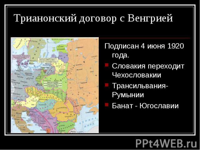 Подписан 4 июня 1920 года. Подписан 4 июня 1920 года. Словакия переходит Чехословакии Трансильвания- Румынии Банат - Югославии