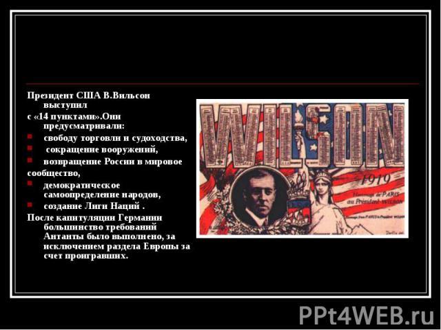 Президент США В.Вильсон выступил Президент США В.Вильсон выступил с «14 пунктами».Они предусматривали: свободу торговли и судоходства, сокращение вооружений, возвращение России в мировое сообщество, демократическое самоопределение народов, создание …