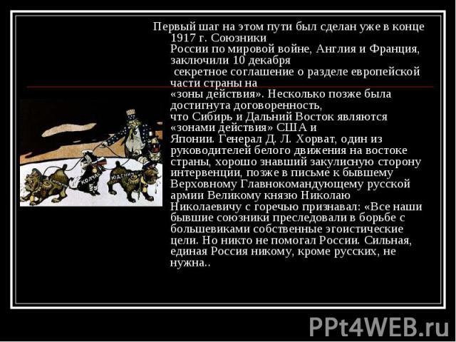 Первый шаг на этом пути был сделан уже в конце 1917 г. Союзники России по мировой войне, Англия и Франция, заключили 10 декабря секретное соглашение о разделе европейской части страны на «зоны действия». Несколько позже была достигнута договоренност…