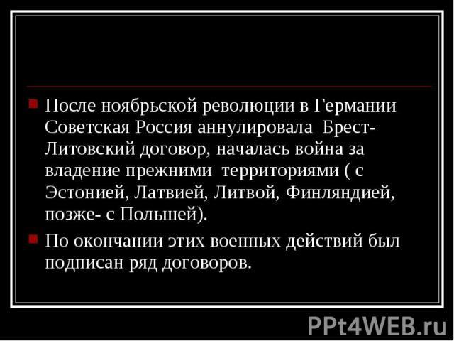 После ноябрьской революции в Германии Советская Россия аннулировала Брест-Литовский договор, началась война за владение прежними территориями ( с Эстонией, Латвией, Литвой, Финляндией, позже- с Польшей). После ноябрьской революции в Германии Советск…