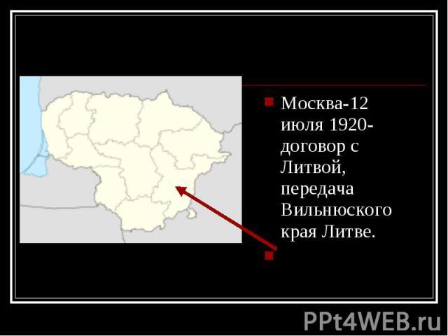 Москва-12 июля 1920- договор с Литвой, передача Вильнюского края Литве. Москва-12 июля 1920- договор с Литвой, передача Вильнюского края Литве.