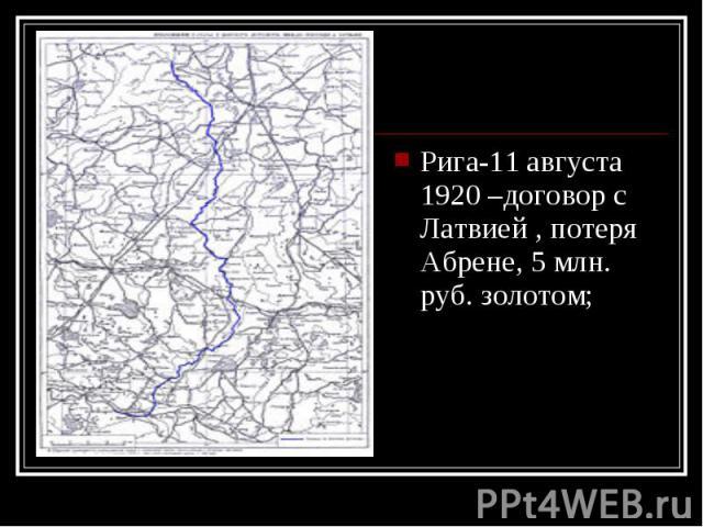 Рига-11 августа 1920 –договор с Латвией , потеря Абрене, 5 млн. руб. золотом; Рига-11 августа 1920 –договор с Латвией , потеря Абрене, 5 млн. руб. золотом;