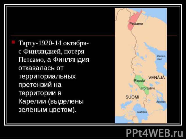 Тарту-1920-14 октября- с Финляндией, потеря Петсамо, а Финляндия отказалась от территориальных претензий на территории в Карелии (выделены зелёным цветом). Тарту-1920-14 октября- с Финляндией, потеря Петсамо, а Финляндия отказалась от территориальны…