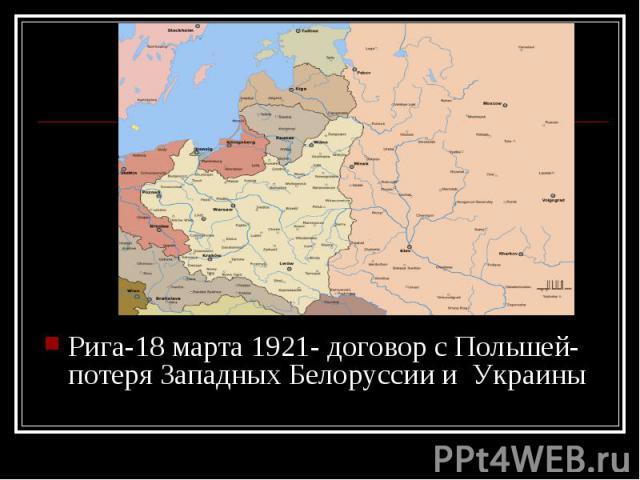 Рига-18 марта 1921- договор с Польшей- потеря Западных Белоруссии и Украины Рига-18 марта 1921- договор с Польшей- потеря Западных Белоруссии и Украины