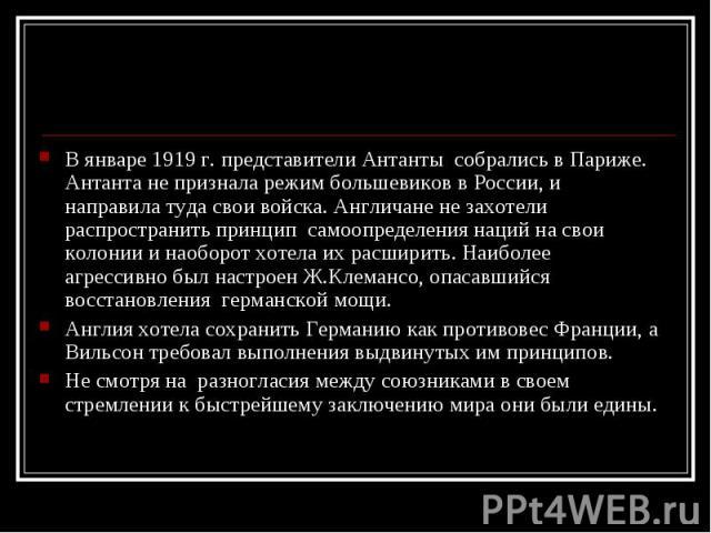 В январе 1919 г. представители Антанты собрались в Париже. Антанта не признала режим большевиков в России, и направила туда свои войска. Англичане не захотели распространить принцип самоопределения наций на свои колонии и наоборот хотела их расширит…
