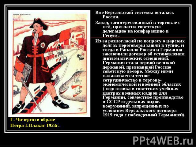 Вне Версальской системы осталась Россия. Вне Версальской системы осталась Россия. Запад, заинтересованный в торговле с ней, пригласил советскую делегацию на конференцию в Геную . Из-за разногласий по вопросу о царских долгах переговоры зашли в тупик…