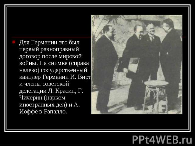 Для Германии это был первый равноправный договор после мировой войны. На снимке (справа налево) государственный канцлер Германии И. Вирт и члены советской делегации Л. Красин, Г. Чичерин (нарком иностранных дел) и А. Иоффе в Рапалло. Для Германии эт…