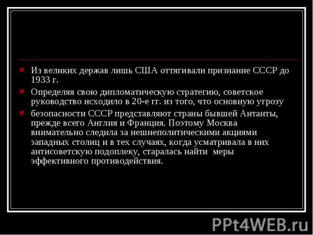 Из великих держав лишь США оттягивали признание СССР до 1933 г. Из великих держав лишь США оттягивали признание СССР до 1933 г. Определяя свою дипломатическую стратегию, советское руководство исходило в 20-е гг. из того, что основную угрозу безопасн…
