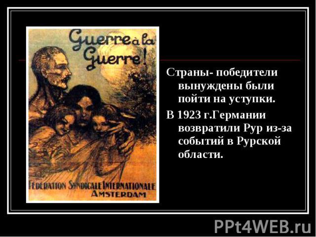 Страны- победители вынуждены были пойти на уступки. Страны- победители вынуждены были пойти на уступки. В 1923 г.Германии возвратили Рур из-за событий в Рурской области.