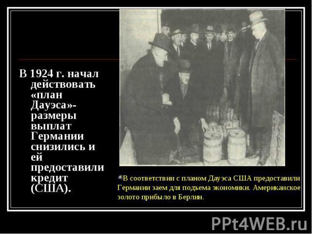 В 1924 г. начал действовать «план Дауэса»-размеры выплат Германии снизились и ей предоставили кредит (США). В 1924 г. начал действовать «план Дауэса»-размеры выплат Германии снизились и ей предоставили кредит (США).