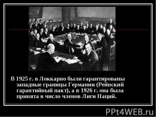 В 1925 г. в Локкарно были гарантированы западные границы Германии (Рейнский гарантийный пакт), а в 1926 г. она была принята в число членов Лиги Наций. В 1925 г. в Локкарно были гарантированы западные границы Германии (Рейнский гарантийный пакт), а в…