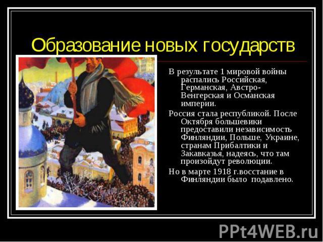 В результате 1 мировой войны распались Российская, Германская, Австро-Венгерская и Османская империи. В результате 1 мировой войны распались Российская, Германская, Австро-Венгерская и Османская империи. Россия стала республикой. После Октября больш…