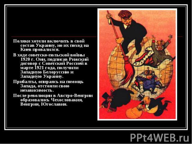Поляки хотели включить в свой состав Украину, но их поход на Киев провалился. Поляки хотели включить в свой состав Украину, но их поход на Киев провалился. В ходе советско-польской войны 1920 г. Они, подписав Рижский договор с Советской Россией в ма…