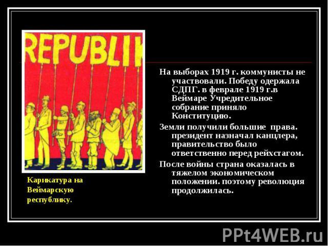 На выборах 1919 г. коммунисты не участвовали. Победу одержала СДПГ. в феврале 1919 г.в Веймаре Учредительное собрание приняло Конституцию. На выборах 1919 г. коммунисты не участвовали. Победу одержала СДПГ. в феврале 1919 г.в Веймаре Учредительное с…