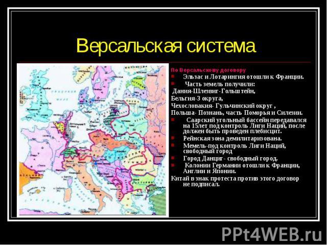По Версальскому договору По Версальскому договору Эльзас и Лотарингия отошли к Франции. Часть земель получили: Дания-Шлезвиг-Гольштейн, Бельгия-3 округа, Чехословакия- Гульчинский округ , Польша- Познань, часть Поморья и Силезии. Саарский угольный б…