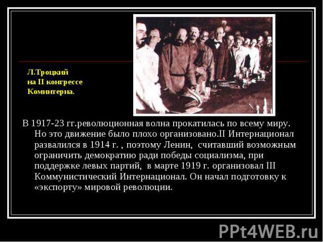 В 1917-23 гг.революционная волна прокатилась по всему миру. Но это движение было плохо организовано.II Интернационал развалился в 1914 г. , поэтому Ленин, считавший возможным ограничить демократию ради победы социализма, при поддержке левых партий, …