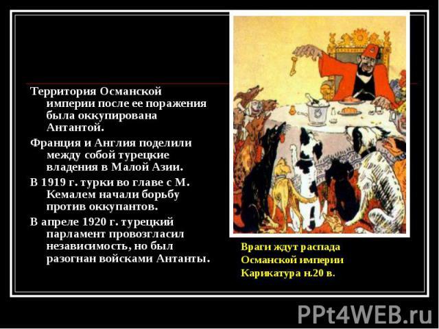 Территория Османской империи после ее поражения была оккупирована Антантой. Территория Османской империи после ее поражения была оккупирована Антантой. Франция и Англия поделили между собой турецкие владения в Малой Азии. В 1919 г. турки во главе с …
