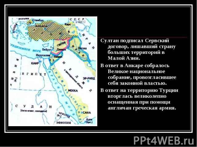 Султан подписал Сервский договор, лишавший страну больших территорий в Малой Азии. Султан подписал Сервский договор, лишавший страну больших территорий в Малой Азии. В ответ в Анкаре собралось Великое национальное собрание, провозгласившее себя зако…